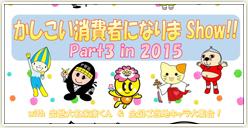「かしこい消費者になりまShow!!Part3 in 2015」開催!