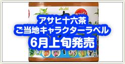 「アサヒ十六茶 ご当地キャラクターラベル」6月上旬発売
