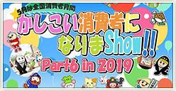「かしこい消費者になりまShow!!Part6 in 2019」開催!